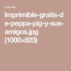 Imprimible-gratis-de-peppa-pig-y-sus-amigos.jpg (1000×823)