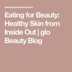 Eating for Beauty: Healthy Skin from Inside Out   glo Beauty Blog