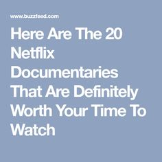 Here Are The 20 Netflix Documentaries That Are Definitely Worth Your Time To Watch
