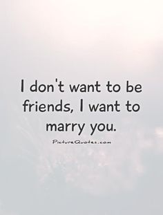 I don't want to be friends, I want to marry you. Picture Quotes.