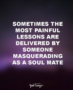 """Sometimes the most painful lessons are delivered by someone masquerading as a soul mate."""