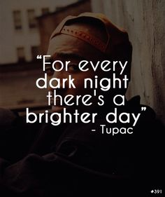 Tupac - For every dark night there's a brighter day. http://onbecomingalemonademaker.wordpress.com/2013/12/13/making-a-change-how-do-i-take-that-first-step/