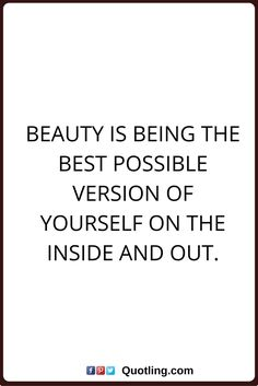 beauty quotes Beauty is being the best possible version of yourself on the inside and out.