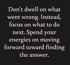 Don't dwell on what  went wrong. Instead, focus on what to do next. Spend your energies on  moving forward toward finding the answer. #quotes