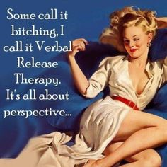 Some call it bitching. I call it Verbal Release Therapy. It's all about perspective...