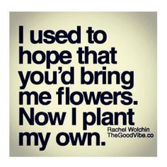 I used to hope you'd bring me flowers. Now I plant my own.