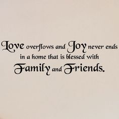 Love overflows and joy never ends in a home that is filled with family and friends.