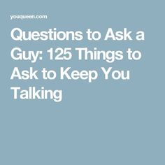 Questions to Ask a Guy: 125 Things to Ask to Keep You Talking