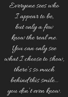 Everyone sees who I appear to be, but only a few know the real me. You can only see what I choose to show, there's so much behind this smile………You don't even know. #Quotes #Love