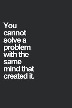 """""""You cannot solve a problem with the same mind that made it."""" But, oh, how we like to try!"""