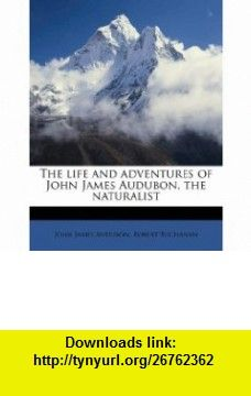 The life and adventures of John James Audubon, the naturalist (9781175556462) John James Audubon, Robert Buchanan , ISBN-10: 1175556467  , ISBN-13: 978-1175556462 ,  , tutorials , pdf , ebook , torrent , downloads , rapidshare , filesonic , hotfile , megaupload , fileserve