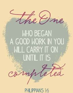 The one who began work in you will carry it on until it is completed.