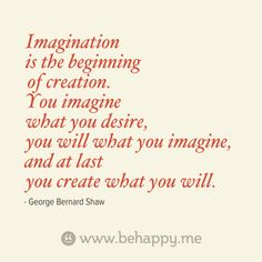 Imagination is the beginning of creation. You imagine what you desire, you will what you imagine, and at last you create what you will. Quotable Quotes, Faith Quotes, Words Quotes, Sayings, Clever Quotes, Great Quotes, Inspirational Quotes, Motivational, A Course In Miracles