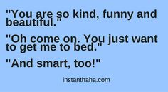 You just want to get me to bed. http://instanthaha.com/joke/35