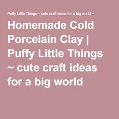 Homemade Cold Porcelain Clay | Puffy Little Things ~ cute craft ideas for a big world ~  add this before heating to the final mixing stage of the paperclay and mix thoroughly, and then heat as drected, icnuding kneading