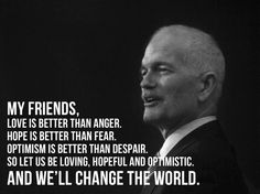 """Wise words: """"My friends, love is better than anger. Hope is better than fear. Optimism is better than despair. So let us be loving, hopeful, and optimistic and we'll change the world."""" Jack Layton (Was not a Jack Layton fan, but this is true! Great Quotes, Me Quotes, Inspirational Quotes, Famous Quotes, Canadian Things, Wise People, Political Quotes, Optimism, Beautiful Words"""