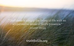 """Godliness is simply the living of life with an all-pervasive sense of God's presence."" -Alistair Beg"