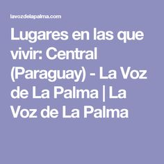 Lugares en las que vivir: Central (Paraguay) - La Voz de La Palma   La Voz de La Palma