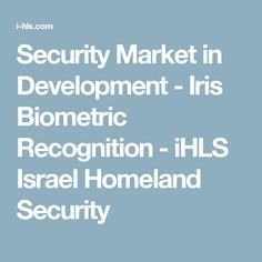 Security Market in Development - Iris Biometric Recognition - iHLS Israel Homeland Security