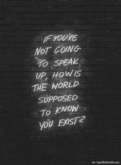 If you're not going to speak up, how's the world supposed to know you exist?