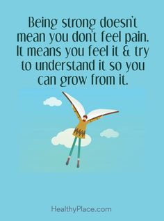 Positive Quote: Being strong doesn't mean you don't feel pain. It means you feel it & try to understand it, so you can grow from it. www.HealthyPlace.com
