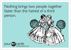 Nothing brings two people together faster than hatred of a third person.