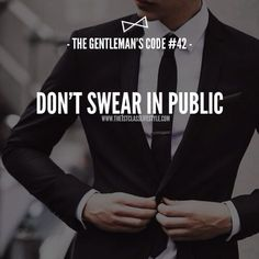 The Gentleman's Code #42 don't swear in public. In fact, don't curse at all. It's a sign of ignorance to speak with such disregard for the English vocabulary. Trust me, nobody will even notice you don't, and there are far better words to choose from that covey your point more eloquently.