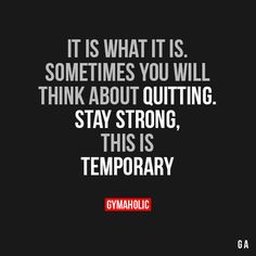 It Is What It IsSometimes you will think about quitting.Stay strong, this is temporary!http://www.gymaholic.co