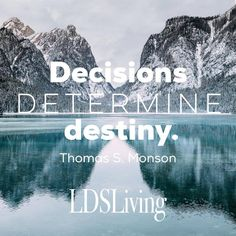"""Decisions determine destiny."" Thomas S. Monson 