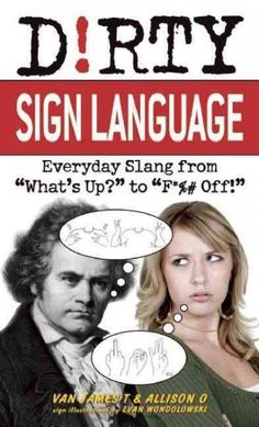 """Dirty Sign Language: Everyday Slang from """"What's Up?"""" to """"f*%# Off!"""""""