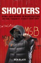 Shooters  By Ben Black. The last days of the 20th century saw a crackdown on Manchester's warring gangs to rid the city of its 'Gunchester' reputation. The results, however have been mixed. Shooters tells the story of the new gangbangers who emerged in the new century, with names like the Moss Side Bloodz, the Fallowfield Mad Dogs and the Old Trafford Cripz. It gives a unique inside account of the war between the Pitt Bull and Longsight Crews