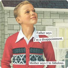 """""""Father says I'm a disappointment. Mother says I'm fabulous.""""  Seriously cracking up!!"""