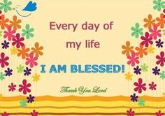 Every day of my life I am blessed! Thank You Lord!