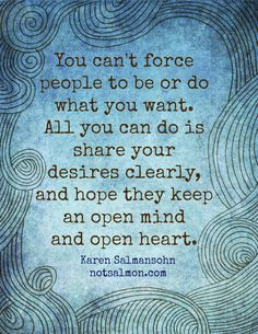You can't force people to be or do what you want. All you can do is share your desires clearly and hope they keep an open mind and open heart. -via my Instant Peptalk App #notsalmon #instantpeptalk