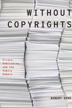 """Spoo, Robert. Without Copyrights: Piracy, Publishing, and the Public Domain. via LARB review 'What exactly is """"piracy"""" in the digital age?'"""