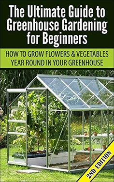 FREE TODAY Greenhouse Gardening For Beginners 2nd Edition: How To Grow  Flowers And Vegetables Year