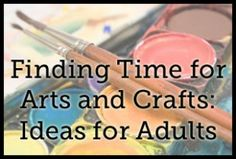 As an adult, it can be too easy to lose time for our favorite arts and crafts when our busy lives get in the way. Here are some ideas for finding the time for it.