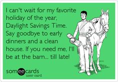 I can't wait for my favorite holiday of the year, Daylight Savings Time. Say goodbye to early dinners and a clean house. If you need me, I'll be at the barn... till late!