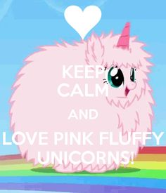 KEEP CALM AND LOVE PINK FLUFFY UNICORNS!