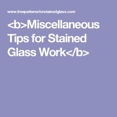 <b>Miscellaneous Tips for Stained Glass Work</b>