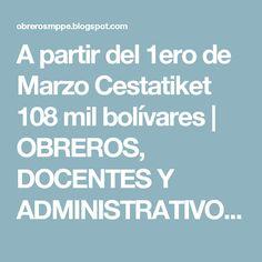 A partir del 1ero de Marzo   Cestatiket 108 mil bolívares            |            OBREROS, DOCENTES Y ADMINISTRATIVOS MPPE