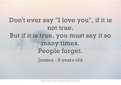 Don't ever say I love you, if it is not true. But if it is true, you must say it so many times. People forget.