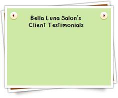 Bella Luna Salon's Client Testimonials:  http://www.mybellalunasalon.com/Testimonials.html
