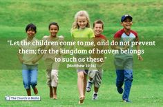 Let the children come to me, and do not prevent them; for the kingdom of heaven belongs to such as these.