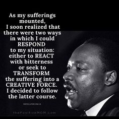 """As my sufferings mounted I soon realized that there were two ways in which I could respond to my situation — either to react with bitterness or seek to TRANSFORM the suffering into a CREATIVE FORCE. I decided to follow the latter course."" ~ Martin Luther King, Jr."