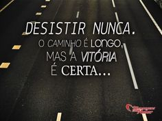 Desistir nunca. O caminho é longo, mas a vitória é certa... #forca #lutas #mensagensocmamor #frases