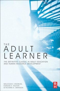 Knowles, Malcolm S, Elwood F. Holton, and Richard A. Swanson. The Adult Learner: The Definitive Classic in Adult Education and Human Resource Development. London: Routledge, 2012. Print.
