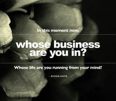 There is God's business, someone else's business and YOUR business. Mind your own business and you can reduce your suffering