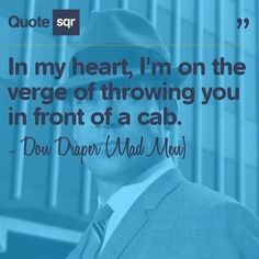 In my heart, I'm on the verge of throwing you in front of a cab. - Don Draper (Mad Men) #quotesqr #quotes #funnyquotes