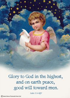 """""""Glory to God in the highest!"""" Said the angels to the shepherds on the plain; Singing with music the sweetest, Christ has come, a Savior evermore to reign.     """"Glory to God in the highest!     Peace on earth, good will to men"""";     Let angels join the chorus,     And help to praise His name. (Barney E. Warren,1897) https://www.facebook.com/PostcardsFromGod/"""